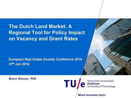 The Dutch Land Market: A Regional Tool for Policy Impact on Vacancy and Grant Rates European Real Estate Society Conference 2014 27 th Jun 2014 Brano Glumac,
