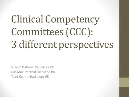 Clinical Competency Committees (CCC): 3 different perspectives Sharon Dabrow: Pediatrics PD Cuc Mai: Internal Medicine PD Todd Kumm: Radiology PD.