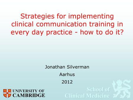 School of Clinical Medicine School of Clinical Medicine UNIVERSITY OF CAMBRIDGE Strategies for implementing clinical communication training in every day.