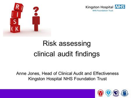 Risk assessing clinical audit findings Anne Jones, Head of Clinical Audit and Effectiveness Kingston Hospital NHS Foundation Trust.