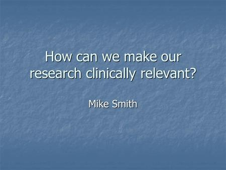 How can we make our research clinically relevant? Mike Smith.