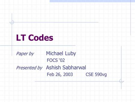 LT Codes Paper by Michael Luby FOCS '02 Presented by Ashish Sabharwal Feb 26, 2003 CSE 590vg.
