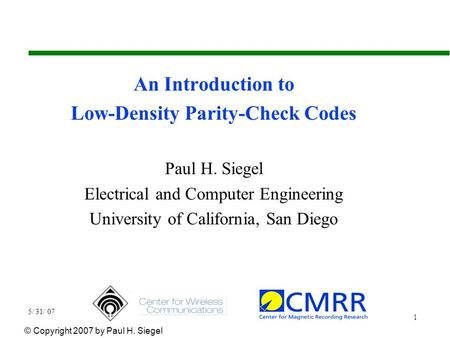 5/ 31/ 07 1 An Introduction to Low-Density Parity-Check Codes Paul H. Siegel Electrical and Computer Engineering University of California, San Diego ©