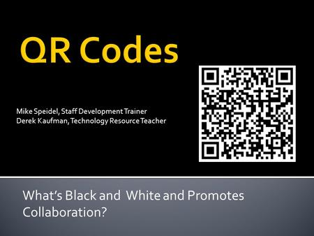 What's Black and White and Promotes Collaboration? Mike Speidel, Staff Development Trainer Derek Kaufman, Technology Resource Teacher.