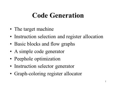 1 Code Generation The target machine Instruction selection and register allocation Basic blocks and flow graphs A simple code generator Peephole optimization.
