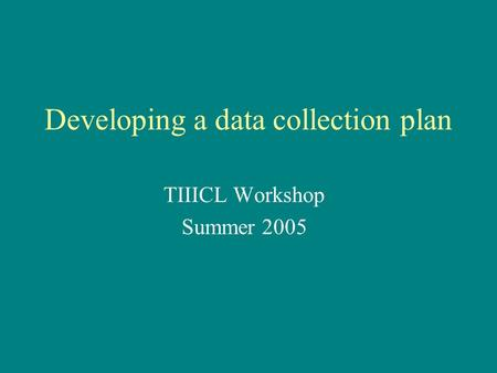 Developing a data collection plan TIIICL Workshop Summer 2005.