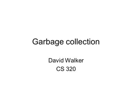 Garbage collection David Walker CS 320. Where are we? Last time: A survey of common garbage collection techniques –Manual memory management –Reference.