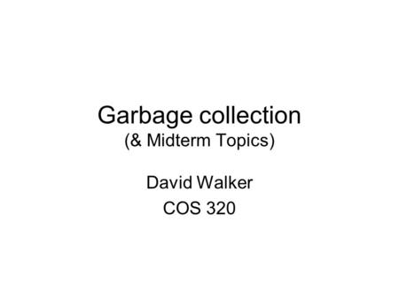 Garbage collection (& Midterm Topics) David Walker COS 320.