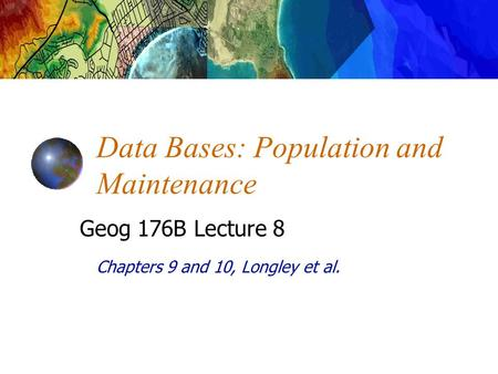 Chapters 9 and 10, Longley et al. Data Bases: Population and Maintenance Geog 176B Lecture 8.