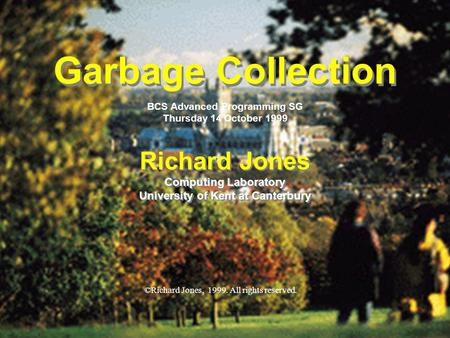 © Richard Jones, 1999BCS Advanced Programming SG: Garbage Collection 14 October 1999 1 Garbage Collection Richard Jones Computing Laboratory University.