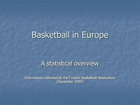 Basketball in Europe A statistical overview Information collected by the Finnish Basketball Association (December 2005)