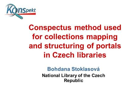 Conspectus method used for collections mapping and structuring of portals in Czech libraries Bohdana Stoklasová National Library of the Czech Republic.