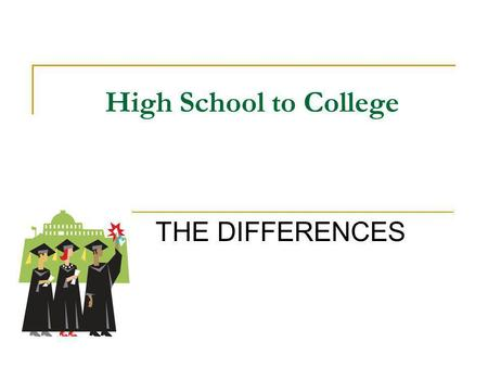 High School to College THE DIFFERENCES. College is The Best Time of Your Life It is time to be involved in everything your college or university will.