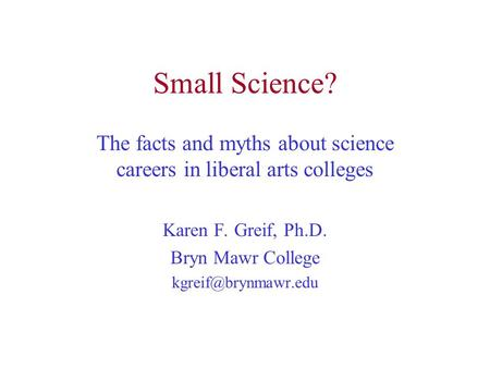 Small Science? The facts and myths about science careers in liberal arts colleges Karen F. Greif, Ph.D. Bryn Mawr College