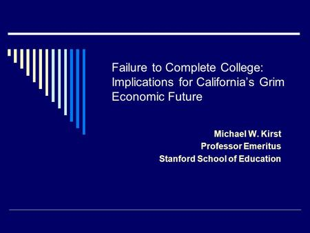 Failure to Complete College: Implications for California's Grim Economic Future Michael W. Kirst Professor Emeritus Stanford School of Education.