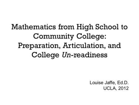 Mathematics from High School to Community College: Preparation, Articulation, and College Un-readiness Louise Jaffe, Ed.D. UCLA, 2012.