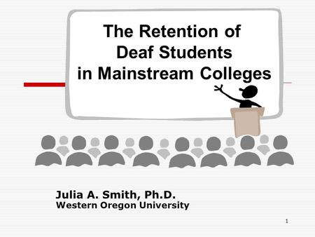 1 Julia A. Smith, Ph.D. Western Oregon University The Retention of Deaf Students in Mainstream Colleges.