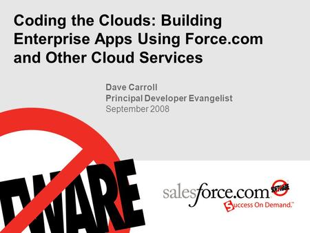 Coding the Clouds: Building Enterprise Apps Using Force.com and Other Cloud Services Dave Carroll Principal Developer Evangelist September 2008.