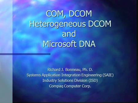COM, DCOM Heterogeneous DCOM and Microsoft DNA Richard J. Bonneau, Ph. D. Systems Application Integration Engineering (SAIE) Industry Solutions Division.