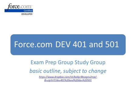 Force.com DEV 401 and 501 Exam Prep Group Study Group basic outline, subject to change https://www.dropbox.com/sh/ba4yr4bsagnv2mp/- BruJp5tI7/dev401%20and%20dev%20501.