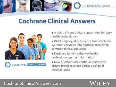 Www.thecochranelibrary.com Cochrane Clinical Answers ■ A point-of-care clinical support tool for busy health professionals ■ Distills high-quality evidence.