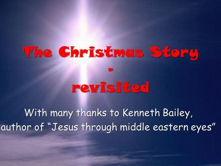 "The Christmas Story – revisited With many thanks to Kenneth Bailey, author of ""Jesus through middle eastern eyes"""