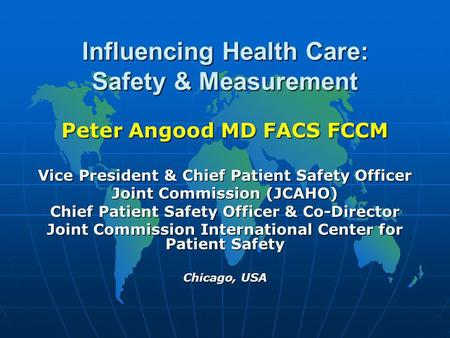 Influencing Health Care: Safety & Measurement Peter Angood MD FACS FCCM Vice President & Chief Patient Safety Officer Joint Commission (JCAHO) Chief Patient.