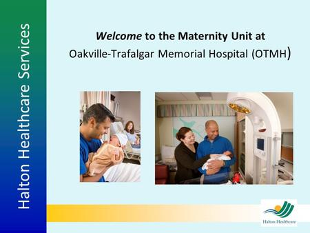 Halton Healthcare Services Welcome to the Maternity Unit at Oakville-Trafalgar Memorial Hospital (OTMH )