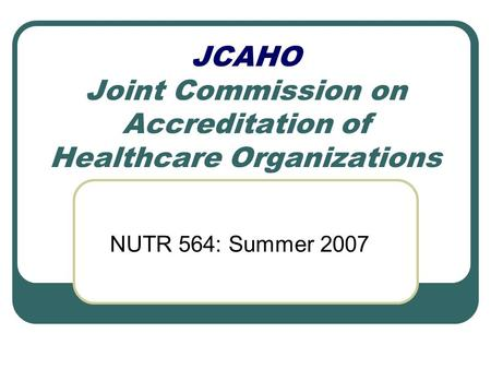 JCAHO Joint Commission on Accreditation of Healthcare Organizations NUTR 564: Summer 2007.