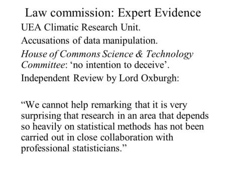 Law commission: Expert Evidence UEA Climatic Research Unit. Accusations of data manipulation. House of Commons Science & Technology Committee: 'no intention.