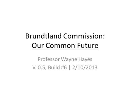 Brundtland Commission: Our Common Future Professor Wayne Hayes V. 0.5, Build #6 | 2/10/2013.
