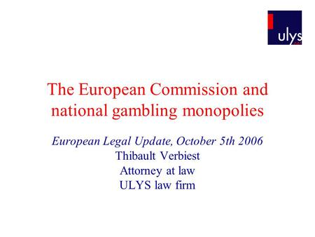 The European Commission and national gambling monopolies European Legal Update, October 5th 2006 Thibault Verbiest Attorney at law ULYS law firm.