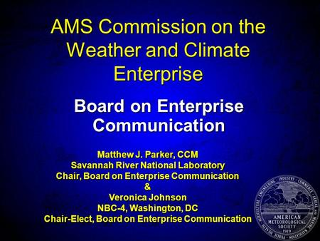 AMS Commission on the Weather and Climate Enterprise Board on Enterprise Communication Matthew J. Parker, CCM Savannah River National Laboratory Chair,
