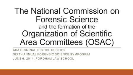 The National Commission on Forensic Science and the formation of the Organization of Scientific Area Committees (OSAC) ABA CRIMINAL JUSTICE SECTION SIXTH.