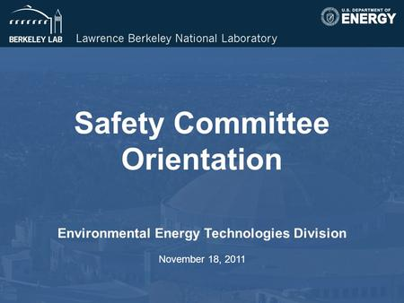 Safety Committee Orientation Environmental Energy Technologies Division November 18, 2011.