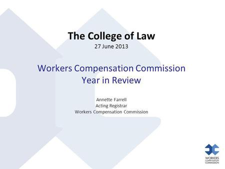 The College of Law 27 June 2013 Workers Compensation Commission Year in Review Annette Farrell Acting Registrar Workers Compensation Commission.