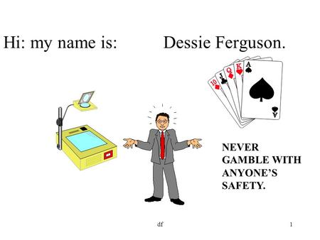 Df1 Hi: my name is: Dessie Ferguson. NEVER GAMBLE WITH ANYONE'S SAFETY.