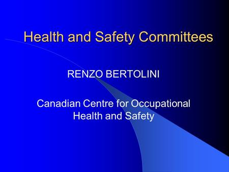 Health and Safety Committees RENZO BERTOLINI Canadian Centre for Occupational Health and Safety.