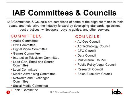 IAB Committees & Councils COMMITTEES Audio Committee B2B Committee Digital Video Committee Games Committee Interactive Television Committee Lead Gen, Email.