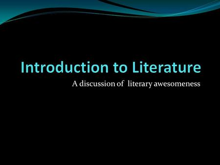 A discussion of literary awesomeness. What's literature? literature 1. The body of written works of a language, period, or culture. 2. Imaginative or.