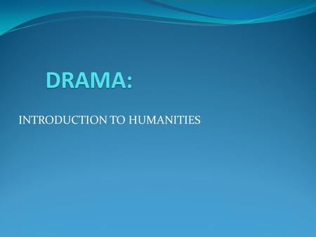 INTRODUCTION TO HUMANITIES DRAMA:. DRAMA: DRAMA Drama is a species of literature whose basic medium is spoken language. Drama can be read, somewhat like.