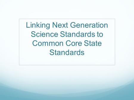 Linking Next Generation Science Standards to Common Core State Standards.