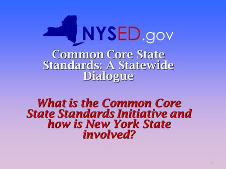 1 Common Core State Standards: A Statewide Dialogue What is the Common Core State Standards Initiative and how is New York State involved? NYS ED.gov.