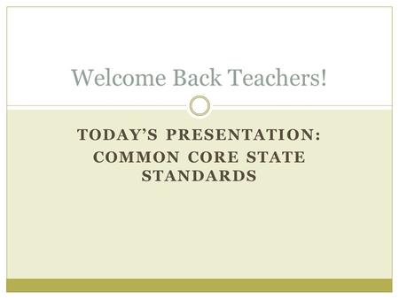 TODAY'S PRESENTATION: COMMON CORE STATE STANDARDS Welcome Back Teachers!