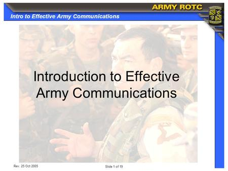 Intro to Effective Army Communications Slide 1 of 19 Rev. 25 Oct 2005 Introduction to Effective Army Communications.