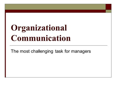 Organizational Communication The most challenging task for managers.