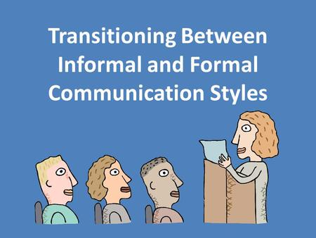 Transitioning Between Informal and Formal Communication Styles.