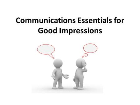 Communications Essentials for Good Impressions. Project image of confidence Demonstrate power or influence Express sincerity, interest or cooperativeness.