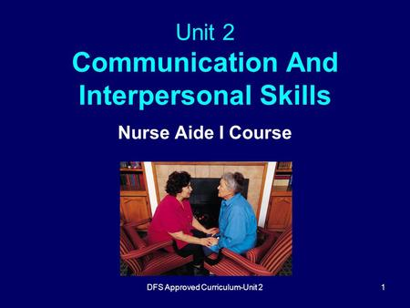DFS Approved Curriculum-Unit 21 Unit 2 <strong>Communication</strong> And Interpersonal <strong>Skills</strong> Nurse Aide I Course.
