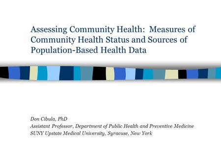 Assessing Community Health: Measures of Community Health Status and Sources of Population-Based Health Data Don Cibula, PhD Assistant Professor, Department.